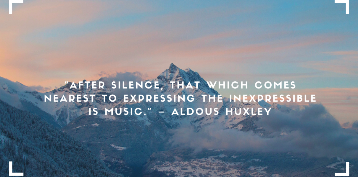"""""""After silence, that which comes nearest to expressing the inexpressible is music."""" – Aldous Huxley"""